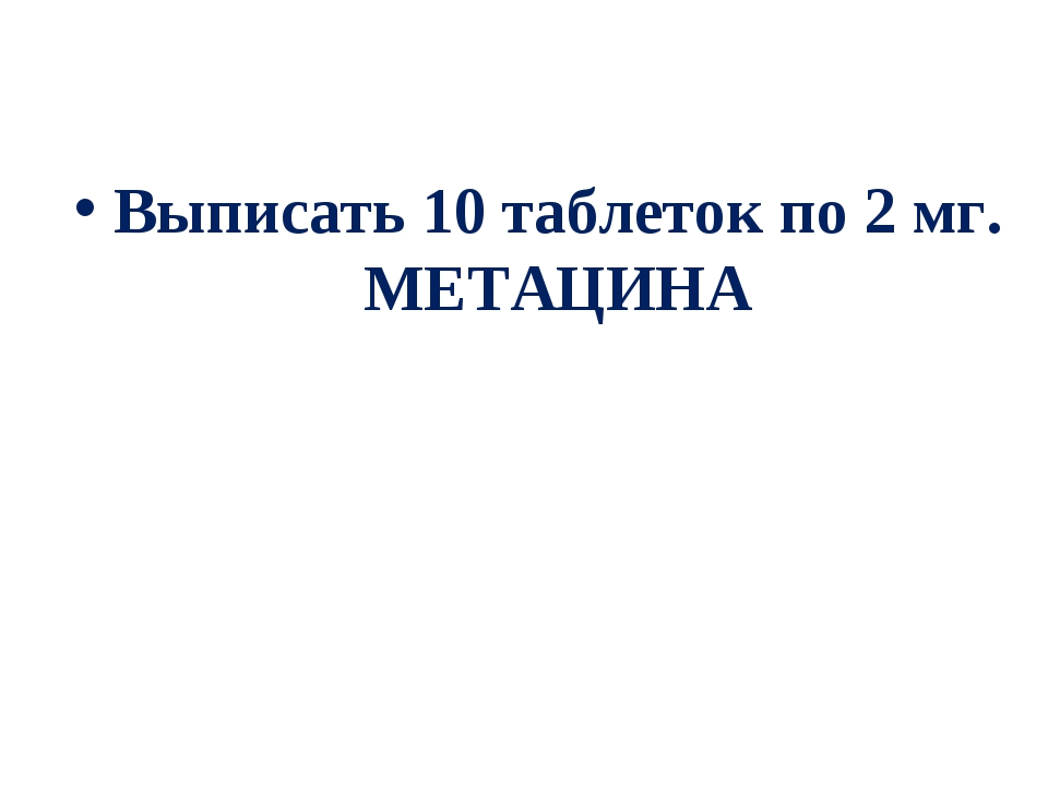Выписать 10 таблеток по 2 мг. МЕТАЦИНА