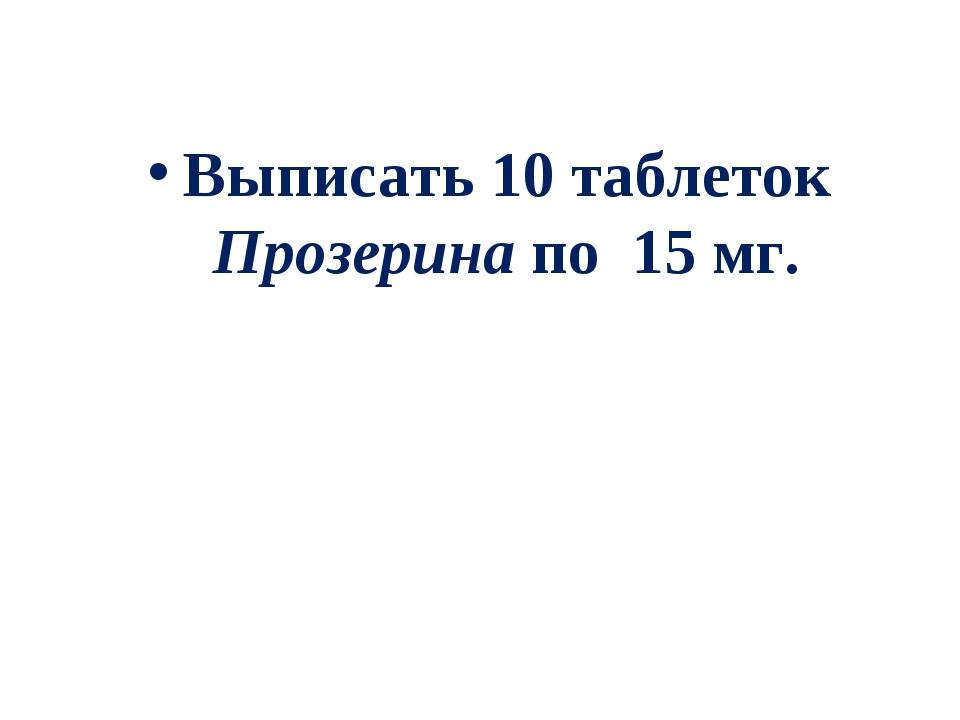 Выписать 10 таблеток Прозерина по 15 мг.