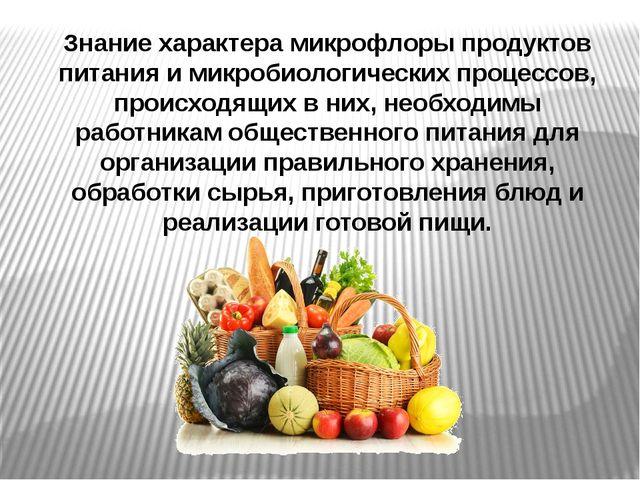 Знание характера микрофлоры продуктов питания и микробиологических процессов,...