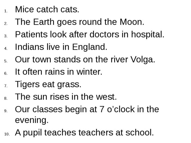 Mice catch cats. The Earth goes round the Moon. Patients look after doctors i...