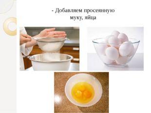 - Добавляем просеянную муку, яйца