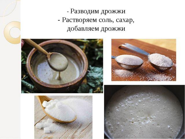 - Разводим дрожжи - Растворяем соль, сахар, добавляем дрожжи