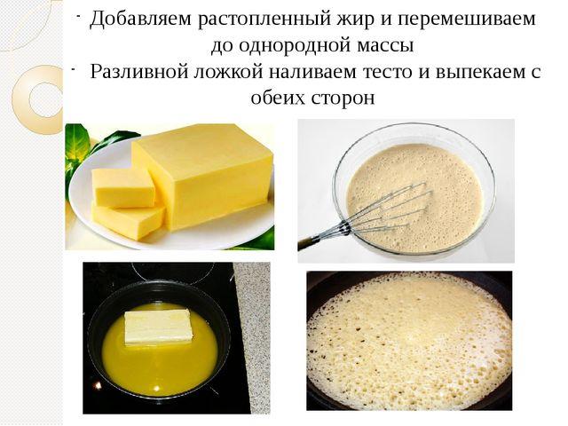 Добавляем растопленный жир и перемешиваем до однородной массы Разливной ложко...