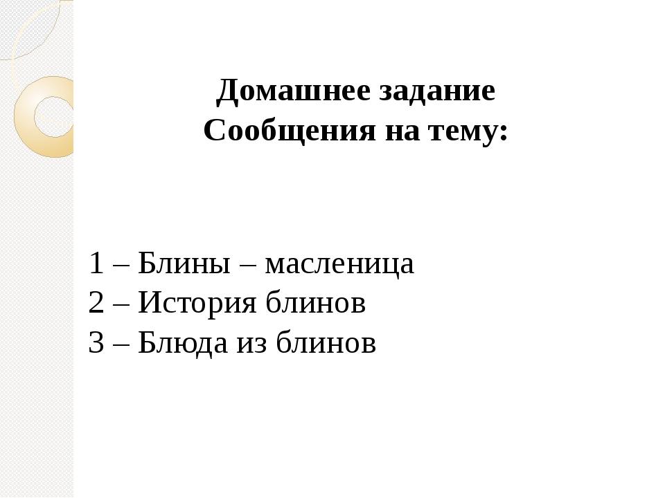 Домашнее задание Сообщения на тему: 1 – Блины – масленица 2 – История блинов...