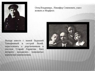 Отец Владимира , Никифор Семенович, ушел воевать в Морфлот. Володя вместе с м