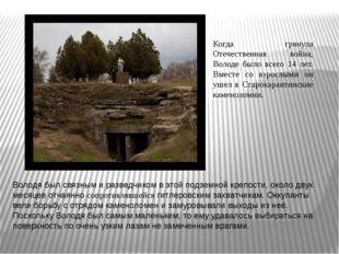Володя был связным и разведчиком в этой подземной крепости, около двух месяце