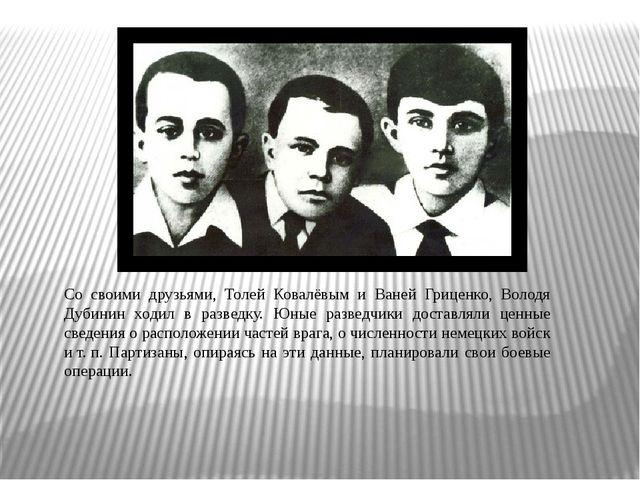 Со своими друзьями, Толей Ковалёвым и Ваней Гриценко, Володя Дубинин ходил в...