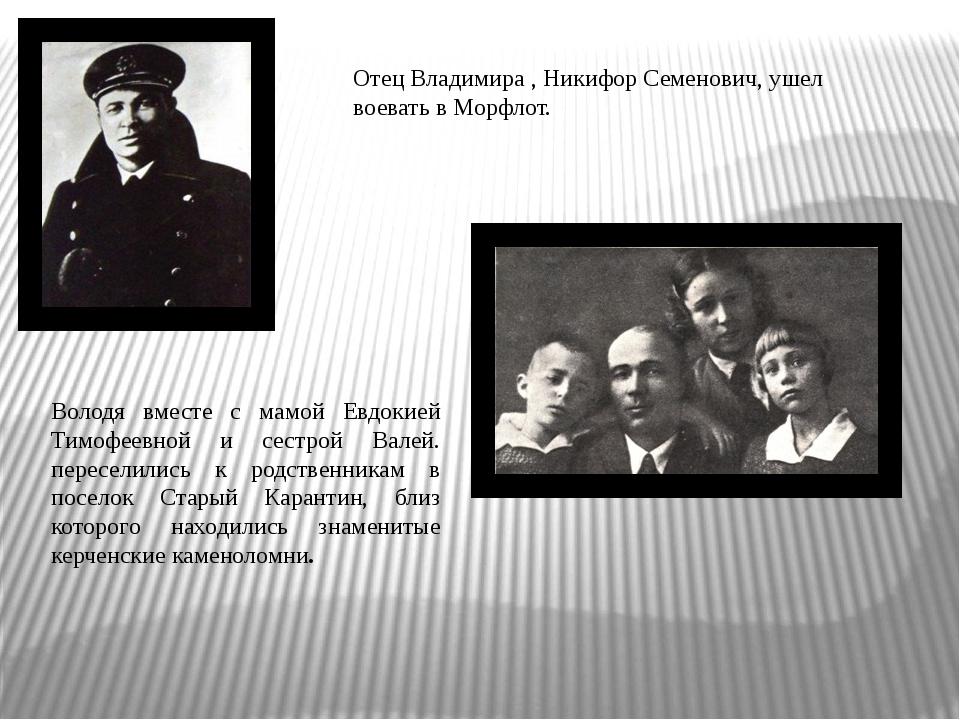 Отец Владимира , Никифор Семенович, ушел воевать в Морфлот. Володя вместе с м...