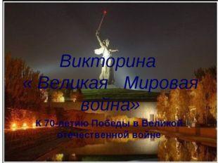 Викторина « Великая Мировая война» К 70-летию Победы в Великой отечественной