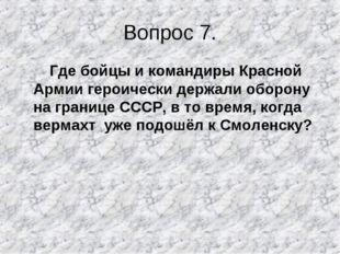 Вопрос 7. Где бойцы и командиры Красной Армии героически держали оборону на г