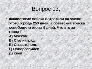 Вопрос 13. Фашистские войска потратили на захват этого города 250 дней, а сов