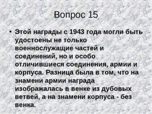Вопрос 15 Этой награды с 1943 года могли быть удостоены не только военнослужа