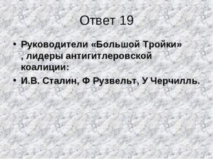 Ответ 19 Руководители «Большой Тройки» , лидеры антигитлеровской коалиции: И.