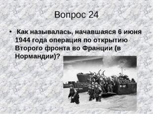 Вопрос 24 Как называлась, начавшаяся 6 июня 1944 года операция по открытию Вт