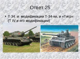Ответ 25 Т 34 и модификации Т-34-ки, и «Тигр» (Т IV и его модификации)