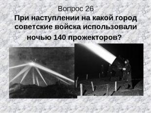 Вопрос 26 При наступлении на какой город советские войска использовали ночью