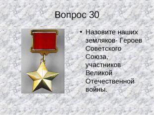 Вопрос 30 Назовите наших земляков- Героев Советского Союза, участников Велико