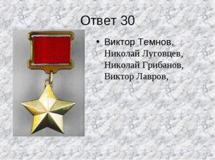 Ответ 30 Виктор Темнов, Николай Луговцев, Николай Грибанов, Виктор Лавров,