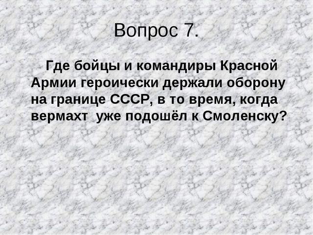 Вопрос 7. Где бойцы и командиры Красной Армии героически держали оборону на г...