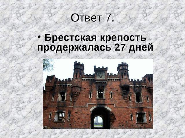Ответ 7. Брестская крепость продержалась 27 дней