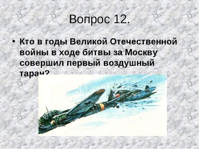 Вопрос 12. Кто в годы Великой Отечественной войны в ходе битвы за Москву сове...