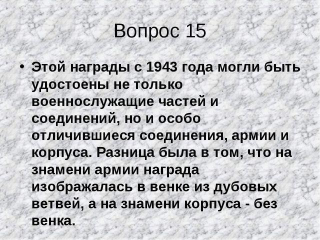 Вопрос 15 Этой награды с 1943 года могли быть удостоены не только военнослужа...