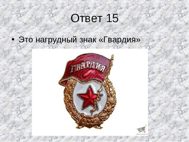 Ответ 15 Это нагрудный знак «Гвардия»