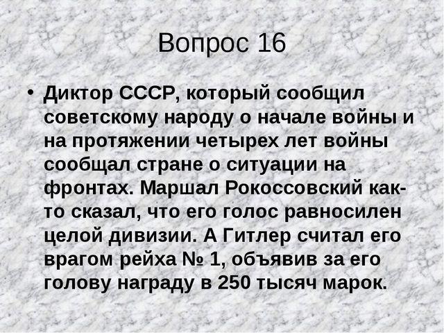 Вопрос 16 Диктор СССР, который сообщил советскому народу о начале войны и на...