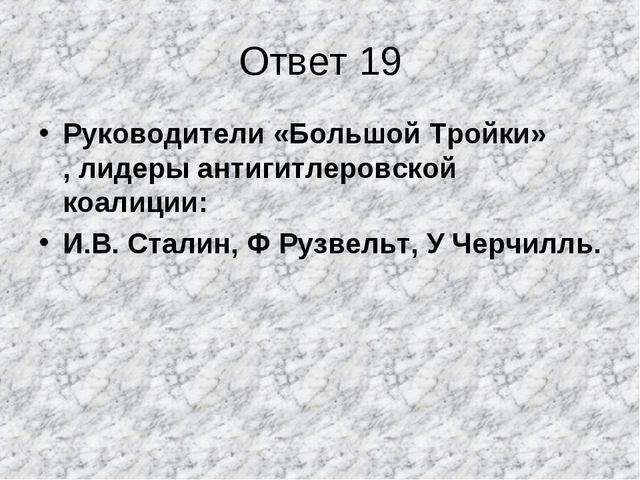 Ответ 19 Руководители «Большой Тройки» , лидеры антигитлеровской коалиции: И....