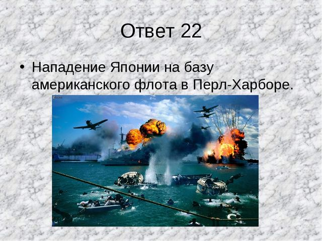 Ответ 22 Нападение Японии на базу американского флота в Перл-Харборе.