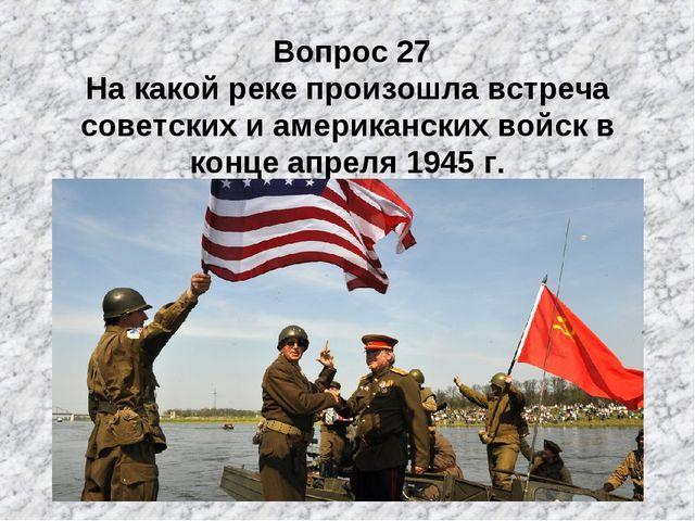 Вопрос 27 На какой реке произошла встреча советских и американских войск в к...