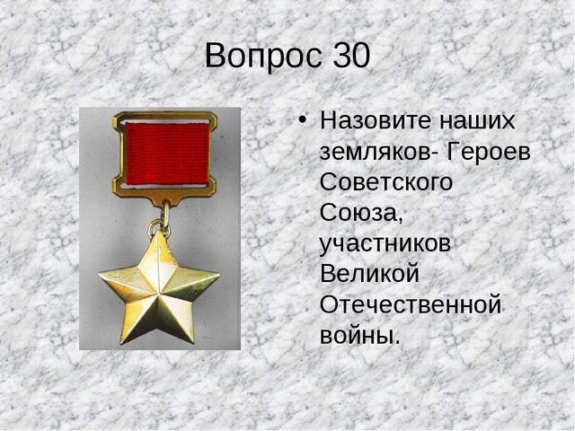 Вопрос 30 Назовите наших земляков- Героев Советского Союза, участников Велико...