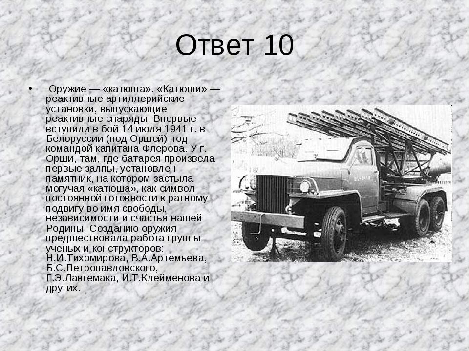 Ответ 10 Оружие — «катюша». «Катюши» — реактивные артиллерийские установки, в...