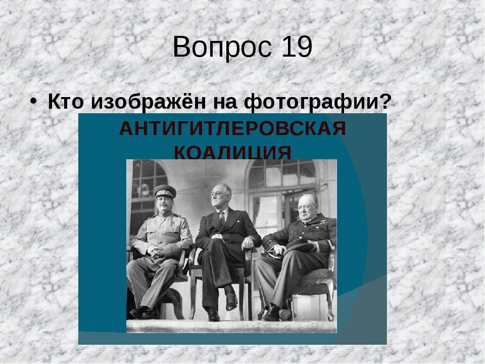 Вопрос 19 Кто изображён на фотографии?