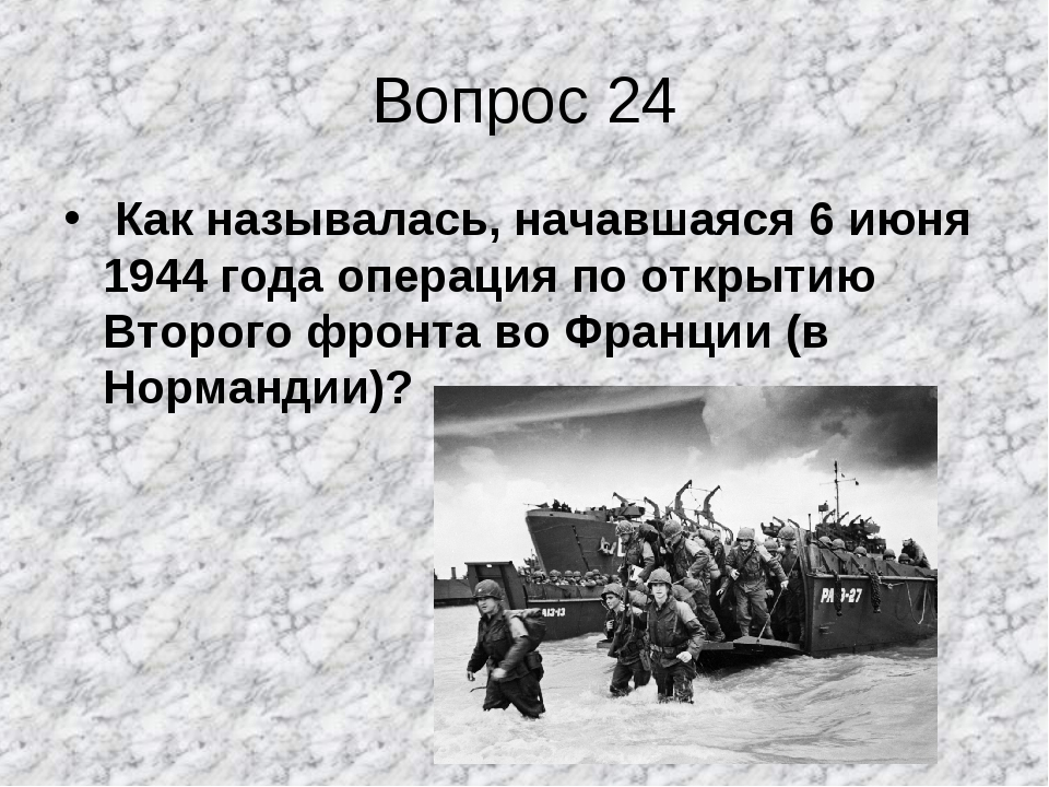 Вопрос 24 Как называлась, начавшаяся 6 июня 1944 года операция по открытию Вт...