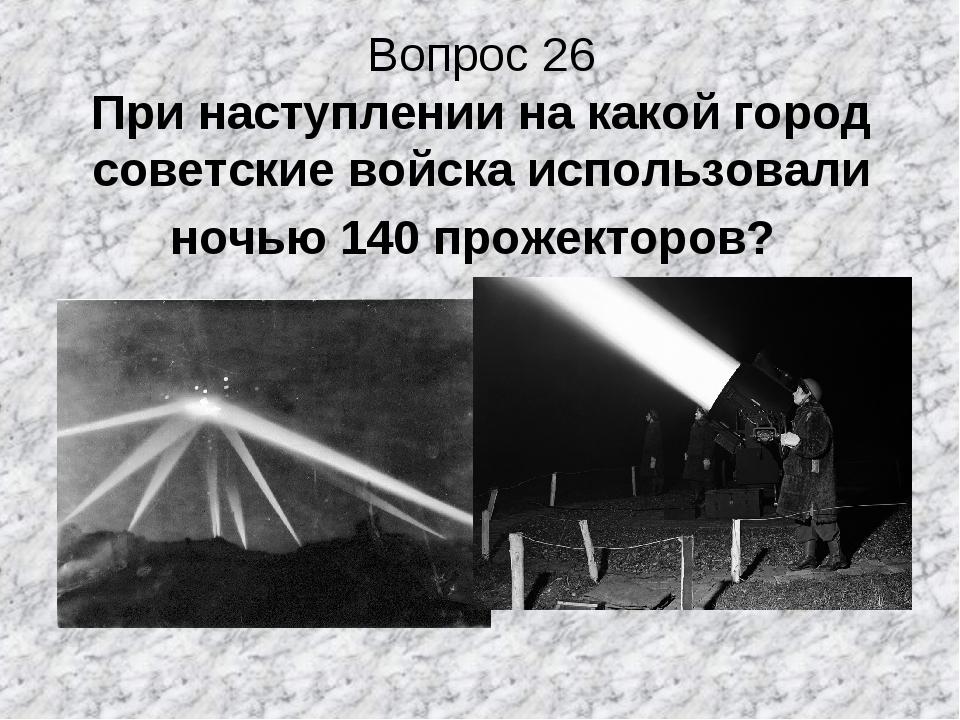 Вопрос 26 При наступлении на какой город советские войска использовали ночью...