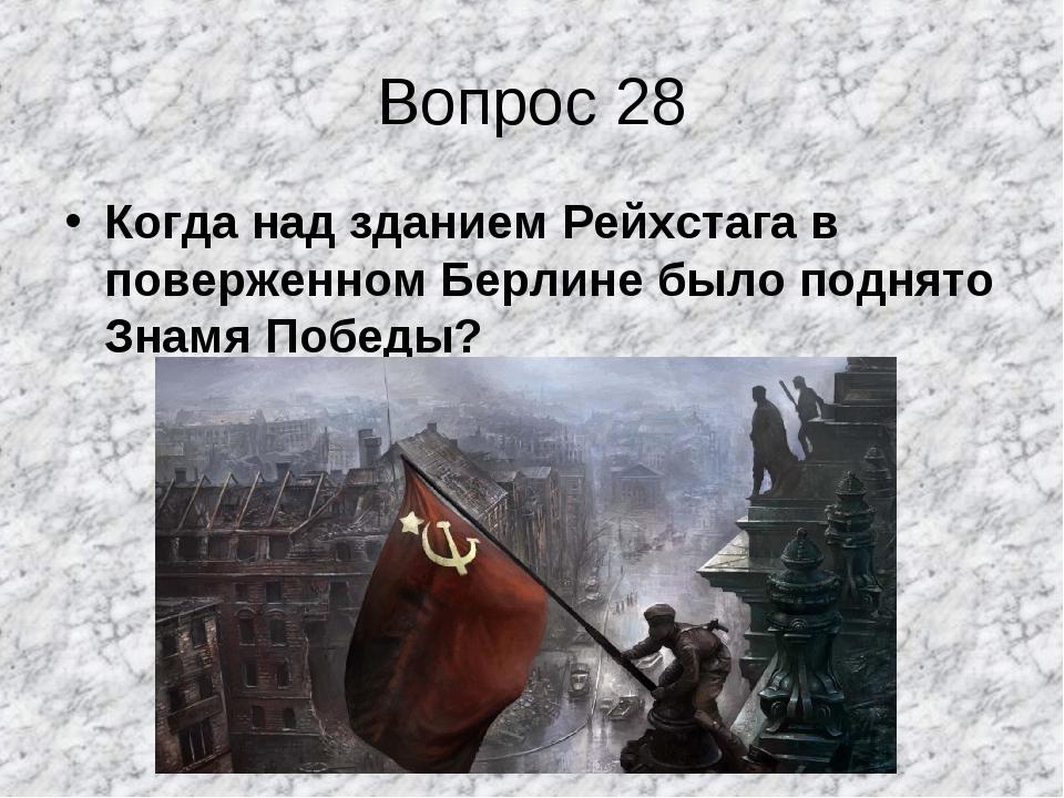 Вопрос 28 Когда над зданием Рейхстага в поверженном Берлине было поднято Знам...