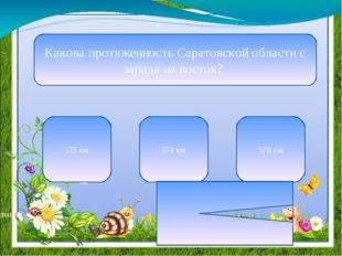 Какова протяженность Саратовской области с запада на восток? 575 км 574 км 57