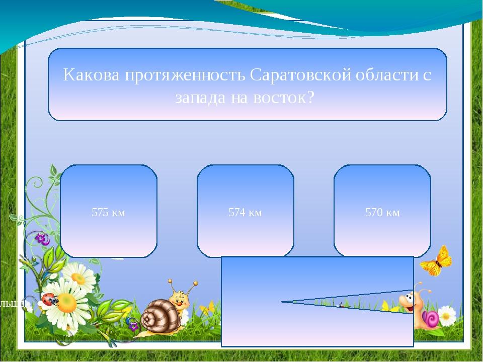Какова протяженность Саратовской области с запада на восток? 575 км 574 км 57...