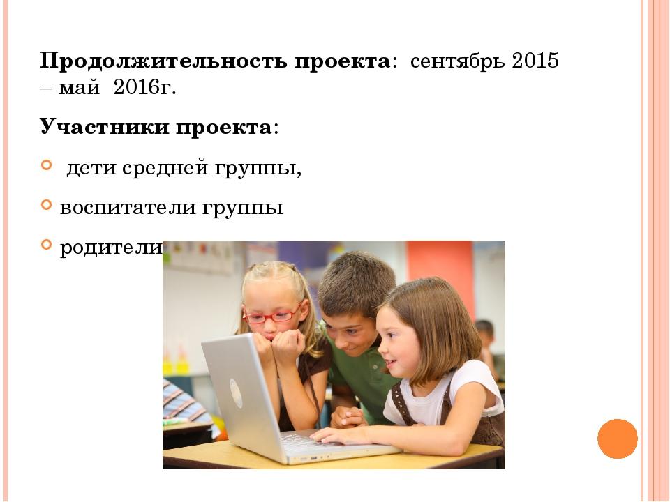 Продолжительность проекта: сентябрь 2015 – май 2016г. Участники проекта: д...