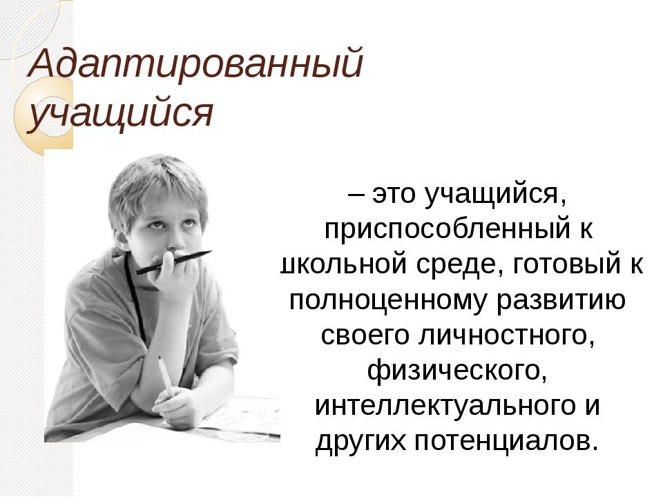 Адаптированный учащийся – это учащийся, приспособленный к школьной среде, гот...