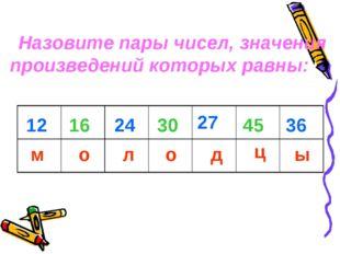 м о л о д ц ы 12 16 24 30 27 45 36 Назовите пары чисел, значения произведений