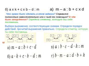 б) a x k + c x b – d : m а) m – a : b + c x d Что нужно было сделать в этом з