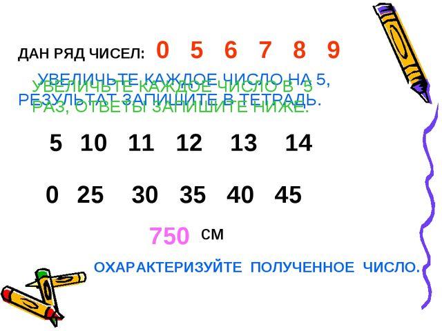 0 5 6 7 8 9 10 11 12 13 14 25 30 35 40 45 ДАН РЯД ЧИСЕЛ: УВЕЛИЧЬТЕ КАЖДОЕ ЧИС...