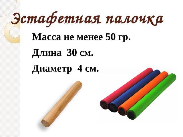 Эстафетная палочка Масса не менее 50 гр. Длина 30 см. Диаметр 4 см.