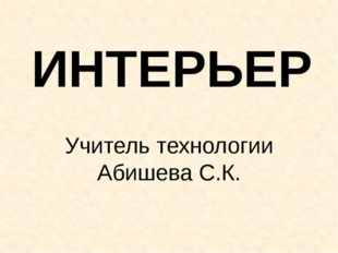 ИНТЕРЬЕР Учитель технологии Абишева С.К.
