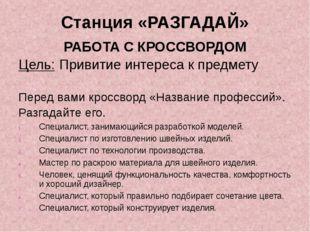 Станция «РАЗГАДАЙ» РАБОТА С КРОССВОРДОМ Цель: Привитие интереса к предмету