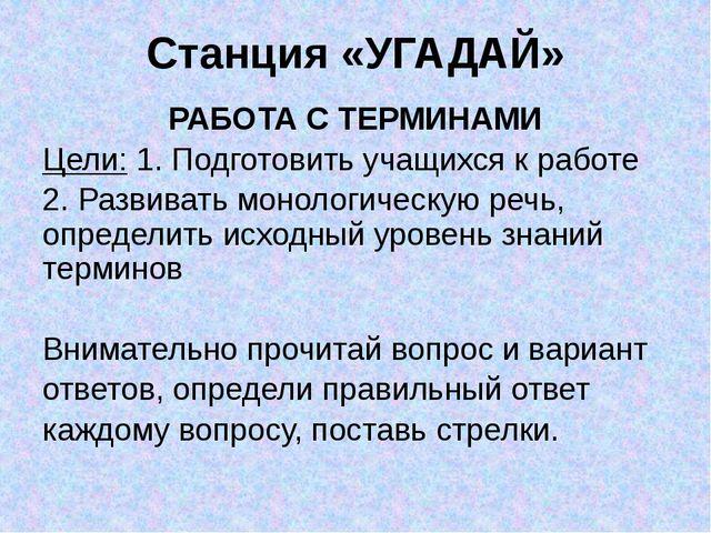 Станция «УГАДАЙ» РАБОТА С ТЕРМИНАМИ Цели: 1. Подготовить учащихся к работе...