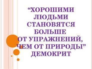 """""""ХОРОШИМИ ЛЮДЬМИ СТАНОВЯТСЯ БОЛЬШЕ ОТ УПРАЖНЕНИЙ, ЧЕМ ОТ ПРИРОДЫ"""" ДЕМОКРИТ"""
