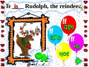 It ____ Rudolph, the reindeer. is